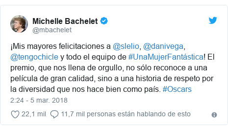 Publicación de Twitter por @mbachelet: ¡Mis mayores felicitaciones a @slelio, @danivega, @tengochicle y todo el equipo de #UnaMujerFantástica! El premio, que nos llena de orgullo, no sólo reconoce a una película de gran calidad, sino a una historia de respeto por la diversidad que nos hace bien como país. #Oscars