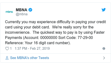 Twitter post by @mbna: Currently you may experience difficulty in paying your credit card using your debit card.  We're really sorry for the inconvenience.  The quickest way to pay is by using Faster Payments (Account  00000000 Sort Code  77-29-00 Reference  Your 16 digit card number).
