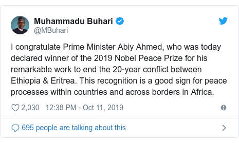 Twitter post by @MBuhari: I congratulate Prime Minister Abiy Ahmed, who was today declared winner of the 2019 Nobel Peace Prize for his remarkable work to end the 20-year conflict between Ethiopia & Eritrea. This recognition is a good sign for peace processes within countries and across borders in Africa.
