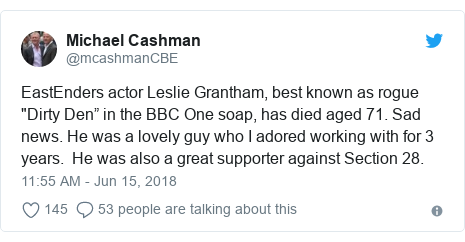 "Twitter post by @mcashmanCBE: EastEnders actor Leslie Grantham, best known as rogue ""Dirty Den"" in the BBC One soap, has died aged 71. Sad news. He was a lovely guy who I adored working with for 3 years.  He was also a great supporter against Section 28."