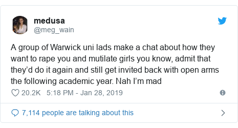 Twitter post by @meg_wain: A group of Warwick uni lads make a chat about how they want to rape you and mutilate girls you know, admit that they'd do it again and still get invited back with open arms the following academic year. Nah I'm mad