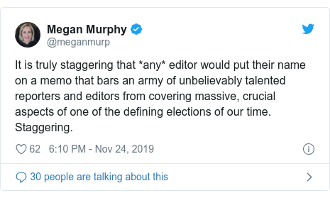Twitter post by @meganmurp: It is truly staggering that *any* editor would put their name on a memo that bars an army of unbelievably talented reporters and editors from covering massive, crucial aspects of one of the defining elections of our time. Staggering.