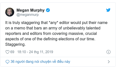Twitter bởi @meganmurp: It is truly staggering that *any* editor would put their name on a memo that bars an army of unbelievably talented reporters and editors from covering massive, crucial aspects of one of the defining elections of our time. Staggering.