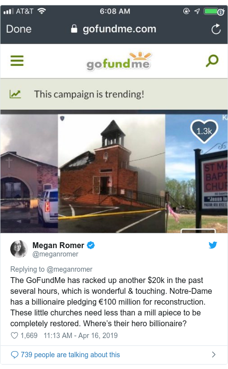 Twitter post by @meganromer: The GoFundMe has racked up another $20k in the past several hours, which is wonderful & touching. Notre-Dame has a billionaire pledging €100 million for reconstruction. These little churches need less than a mill apiece to be completely restored. Where's their hero billionaire?