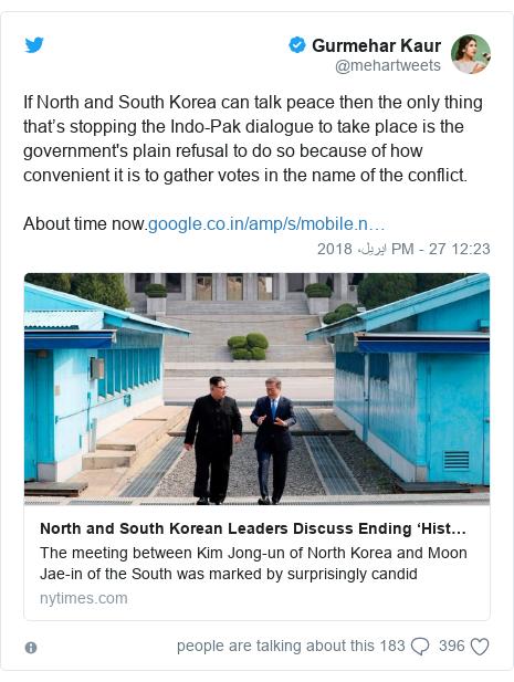 ٹوئٹر پوسٹس @mehartweets کے حساب سے: If North and South Korea can talk peace then the only thing that's stopping the Indo-Pak dialogue to take place is the government's plain refusal to do so because of how convenient it is to gather votes in the name of the conflict. About time now.