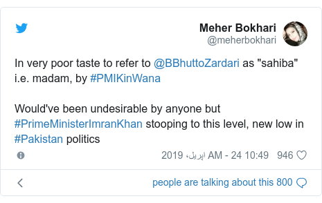 "ٹوئٹر پوسٹس @meherbokhari کے حساب سے: In very poor taste to refer to @BBhuttoZardari as ""sahiba"" i.e. madam, by #PMIKinWanaWould've been undesirable by anyone but #PrimeMinisterImranKhan stooping to this level, new low in #Pakistan politics"