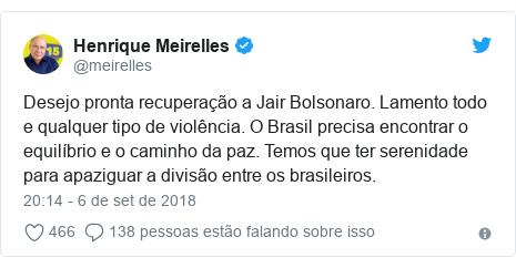 Twitter post de @meirelles: Desejo pronta recuperação a Jair Bolsonaro. Lamento todo e qualquer tipo de violência. O Brasil precisa encontrar o equilíbrio e o caminho da paz. Temos que ter serenidade para apaziguar a divisão entre os brasileiros.