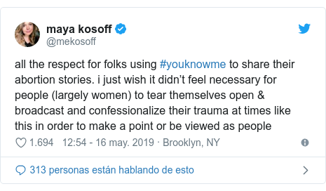 Publicación de Twitter por @mekosoff: all the respect for folks using #youknowme to share their abortion stories. i just wish it didn't feel necessary for people (largely women) to tear themselves open & broadcast and confessionalize their trauma at times like this in order to make a point or be viewed as people