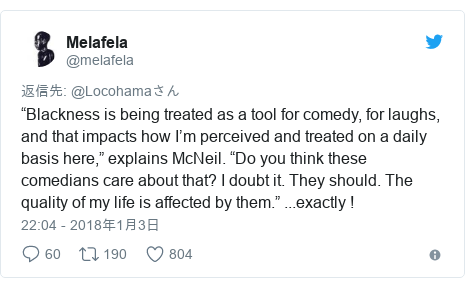 "Twitter post by @melafela: ""Blackness is being treated as a tool for comedy, for laughs, and that impacts how I'm perceived and treated on a daily basis here,"" explains McNeil. ""Do you think these comedians care about that? I doubt it. They should. The quality of my life is affected by them."" ...exactly !"