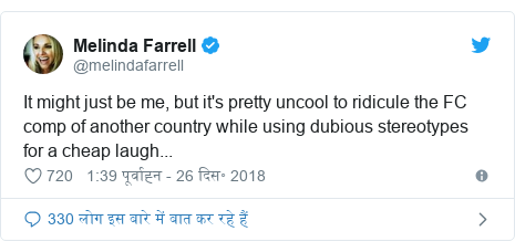 ट्विटर पोस्ट @melindafarrell: It might just be me, but it's pretty uncool to ridicule the FC comp of another country while using dubious stereotypes for a cheap laugh...