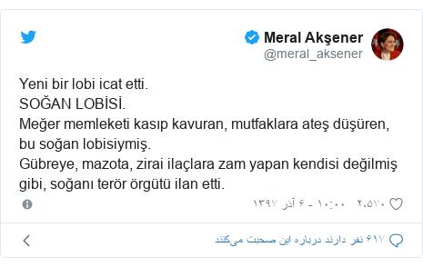 پست توییتر از @meral_aksener: Yeni bir lobi icat etti. SOĞAN LOBİSİ. Meğer memleketi kasıp kavuran, mutfaklara ateş düşüren, bu soğan lobisiymiş. Gübreye, mazota, zirai ilaçlara zam yapan kendisi değilmiş gibi, soğanı terör örgütü ilan etti.