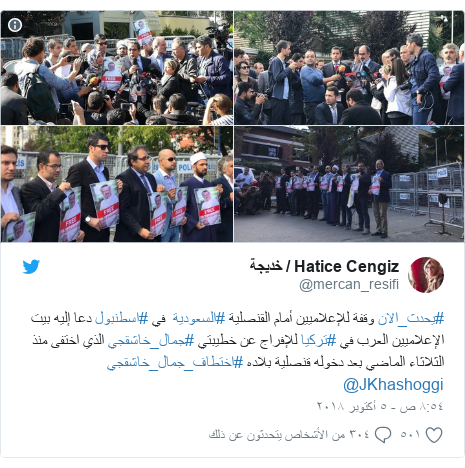 تويتر رسالة بعث بها @mercan_resifi: #يحدث_الان وقفة للإعلاميين أمام القنصلية #السعودية  في #اسطنبول دعا إليه بيت الإعلاميين العرب في #تركيا للإفراج عن خطيبتي #جمال_خاشقجي الذي اختفى منذ الثلاثاء الماضي بعد دخوله قنصلية بلاده #اختطاف_جمال_خاشقجي @JKhashoggi