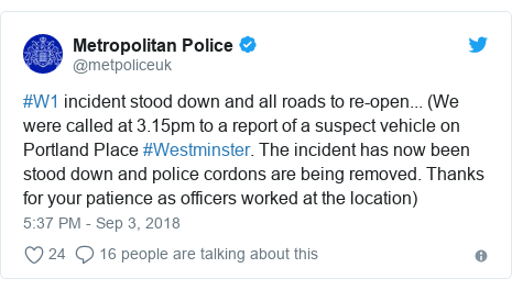 Twitter post by @metpoliceuk: #W1 incident stood down and all roads to re-open... (We were called at 3.15pm to a report of a suspect vehicle on Portland Place #Westminster. The incident has now been stood down and police cordons are being removed. Thanks for your patience as officers worked at the location)