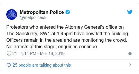 Twitter post by @metpoliceuk: Protestors who entered the Attorney General's office on The Sanctuary, SW1 at 1.45pm have now left the building. Officers remain in the area and are monitoring the crowd. No arrests at this stage, enquiries continue.
