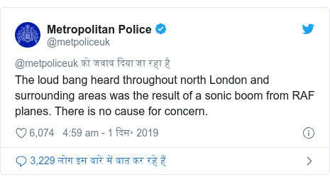 ट्विटर पोस्ट @metpoliceuk: The loud bang heard throughout north London and surrounding areas was the result of a sonic boom from RAF planes. There is no cause for concern.