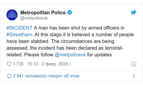Twitter пост, автор: @metpoliceuk: #INCIDENT A man has been shot by armed officers in #Streatham. At this stage it is believed a number of people have been stabbed. The circumstances are being assessed; the incident has been declared as terrorist-related. Please follow @metpoliceuk for updates