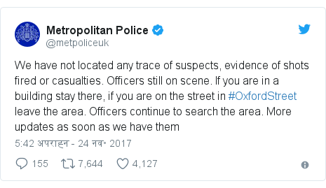 ट्विटर पोस्ट @metpoliceuk: We have not located any trace of suspects, evidence of shots fired or casualties. Officers still on scene. If you are in a building stay there, if you are on the street in #OxfordStreet leave the area. Officers continue to search the area. More updates as soon as we have them