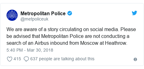 Twitter post by @metpoliceuk: We are aware of a story circulating on social media. Please be advised that Metropolitan Police are not conducting a search of an Airbus inbound from Moscow at Heathrow.