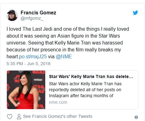 Twitter post by @mfgomz_: I loved The Last Jedi and one of the things I really loved about it was seeing an Asian figure in the Star Wars universe. Seeing that Kelly Marie Tran was harassed because of her presence in the film really breaks my heart. via @NME