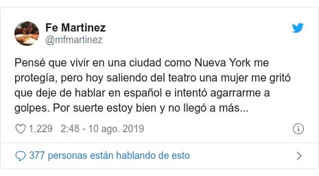Publicación de Twitter por @mfmartinez: Pensé que vivir en una ciudad como Nueva York me protegía, pero hoy saliendo del teatro una mujer me gritó que deje de hablar en español e intentó agarrarme a golpes. Por suerte estoy bien y no llegó a más...