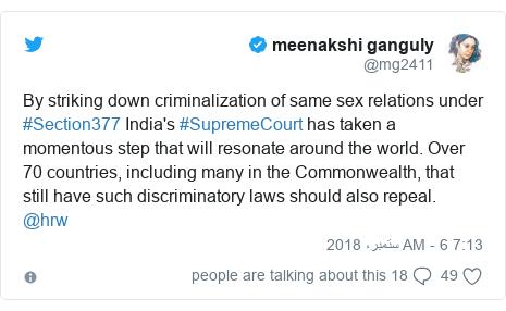 ٹوئٹر پوسٹس @mg2411 کے حساب سے: By striking down criminalization of same sex relations under #Section377 India's #SupremeCourt has taken a momentous step that will resonate around the world. Over 70 countries, including many in the Commonwealth, that still have such discriminatory laws should also repeal. @hrw