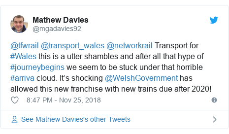 Twitter post by @mgadavies92: @tfwrail @transport_wales @networkrail Transport for #Wales this is a utter shambles and after all that hype of #journeybegins we seem to be stuck under that horrible #arriva cloud. It's shocking @WelshGovernment has allowed this new franchise with new trains due after 2020!