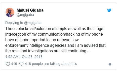 Twitter post by @mgigaba: These blackmail/extortion attempts as well as the illegal interception of my communication/hacking of my phone have all been reported to the relevant law enforcement/intelligence agencies and I am advised that the resultant investigations are still continuing...