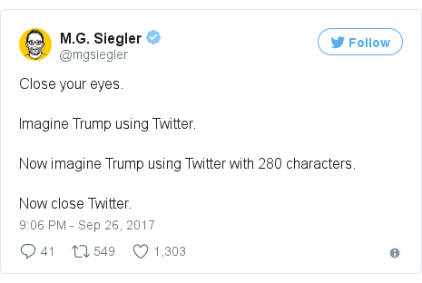 Twitter post by @mgsiegler: Close your eyes. Imagine Trump using Twitter.Now imagine Trump using Twitter with 280 characters.Now close Twitter.