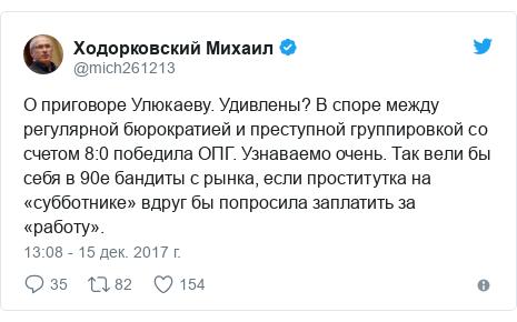 Twitter пост, автор: @mich261213: О приговоре Улюкаеву. Удивлены? В споре между регулярной бюрократией и преступной группировкой со счетом 8 0 победила ОПГ. Узнаваемо очень. Так вели бы себя в 90е бандиты с рынка, если проститутка на «субботнике» вдруг бы попросила заплатить за «работу».