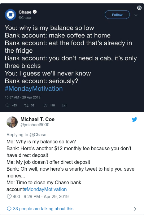 Twitter post by @michael9000: Me  Why is my balance so low?Bank  Here's another $12 monthly fee because you don't have direct depositMe  My job doesn't offer direct depositBank  Oh well, now here's a snarky tweet to help you save money... Me  Time to close my Chase bank account#MondayMotivation