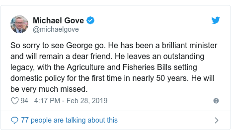 Twitter post by @michaelgove: So sorry to see George go. He has been a brilliant minister and will remain a dear friend. He leaves an outstanding legacy, with the Agriculture and Fisheries Bills setting domestic policy for the first time in nearly 50 years. He will be very much missed.