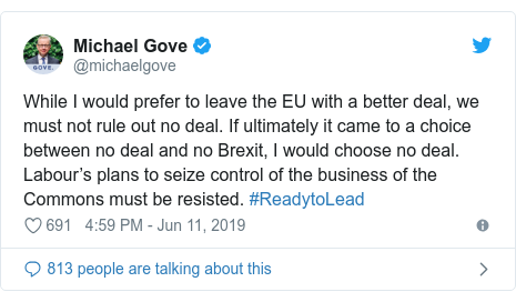 Twitter post by @michaelgove: While I would prefer to leave the EU with a better deal, we must not rule out no deal. If ultimately it came to a choice between no deal and no Brexit, I would choose no deal. Labour's plans to seize control of the business of the Commons must be resisted. #ReadytoLead