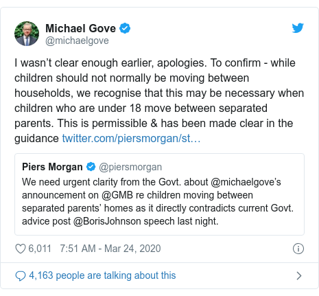 Twitter post by @michaelgove: I wasn't clear enough earlier, apologies. To confirm - while children should not normally be moving between households, we recognise that this may be necessary when children who are under 18 move between separated parents. This is permissible & has been made clear in the guidance
