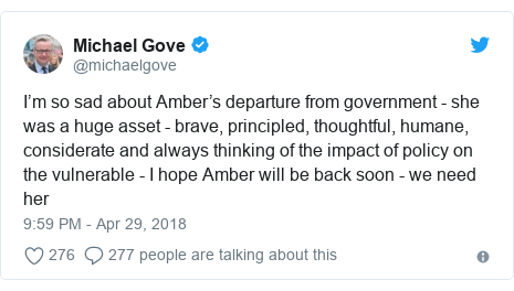 Twitter post by @michaelgove: I'm so sad about Amber's departure from government - she was a huge asset - brave, principled, thoughtful, humane, considerate and always thinking of the impact of policy on the vulnerable - I hope Amber will be back soon - we need her