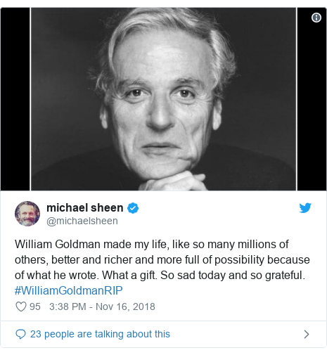 Twitter post by @michaelsheen: William Goldman made my life, like so many millions of others, better and richer and more full of possibility because of what he wrote. What a gift. So sad today and so grateful. #WilliamGoldmanRIP