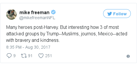 Twitter post by @mikefreemanNFL: Many heroes post-Harvey. But interesting how 3 of most attacked groups by Trump--Muslims, journos, Mexico--acted with bravery and kindness.