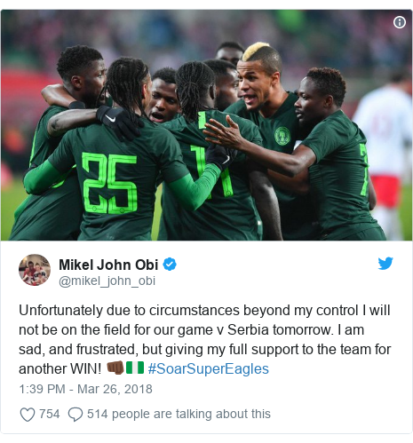 Twitter post by @mikel_john_obi: Unfortunately due to circumstances beyond my control I will not be on the field for our game v Serbia tomorrow. I am sad, and frustrated, but giving my full support to the team for another WIN! 👊🏿🇳🇬 #SoarSuperEagles