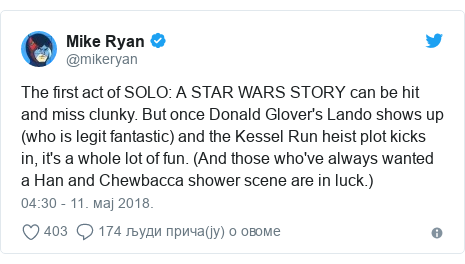 Twitter post by @mikeryan: The first act of SOLO  A STAR WARS STORY can be hit and miss clunky. But once Donald Glover's Lando shows up (who is legit fantastic) and the Kessel Run heist plot kicks in, it's a whole lot of fun. (And those who've always wanted a Han and Chewbacca shower scene are in luck.)