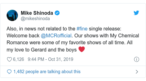 Twitter post by @mikeshinoda: Also, in news not related to the #fine single release  Welcome back @MCRofficial. Our shows with My Chemical Romance were some of my favorite shows of all time. All my love to Gerard and the boys ❤️