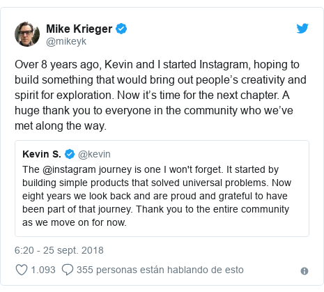 Publicación de Twitter por @mikeyk: Over 8 years ago, Kevin and I started Instagram, hoping to build something that would bring out people's creativity and spirit for exploration. Now it's time for the next chapter. A huge thank you to everyone in the community who we've met along the way.