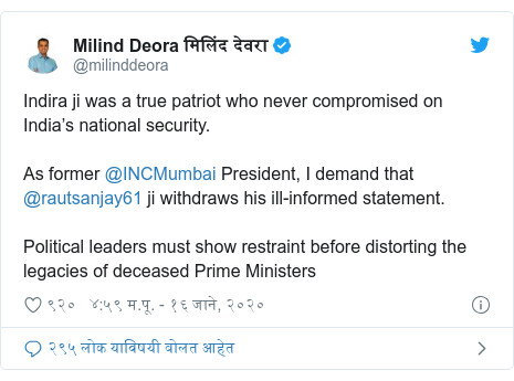 Twitter post by @milinddeora: Indira ji was a true patriot who never compromised on India's national security.As former @INCMumbai President, I demand that @rautsanjay61 ji withdraws his ill-informed statement.Political leaders must show restraint before distorting the legacies of deceased Prime Ministers