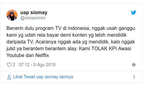 Twitter pesan oleh @minammini: Benerin dulu program TV di indonesia, nggak usah ganggu kami yg udah rela bayar demi konten yg lebih mendidik daripada TV. Acaranya nggak ada yg mendidik, kalo nggak julid ya berantem berantem alay. Kami TOLAK KPI Awasi Youtube dan Netflix
