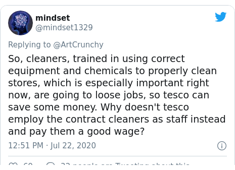 Twitter post by @mindset1329: So, cleaners, trained in using correct equipment and chemicals to properly clean stores, which is especially important right now, are going to loose jobs, so tesco can save some money. Why doesn't tesco employ the contract cleaners as staff instead and pay them a good wage?