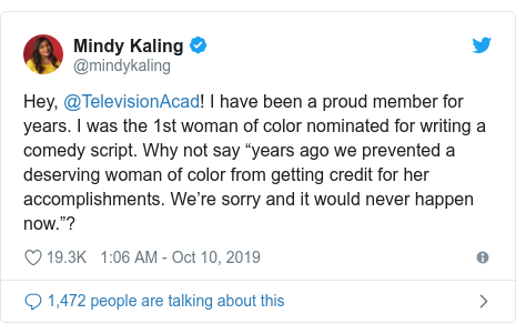 "Twitter post by @mindykaling: Hey, @TelevisionAcad! I have been a proud member for years. I was the 1st woman of color nominated for writing a comedy script. Why not say ""years ago we prevented a deserving woman of color from getting credit for her accomplishments. We're sorry and it would never happen now.""?"