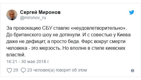 Twitter пост, автор: @mironov_ru: За провокацию СБУ ставлю «неудовлетворительно».  До британского шоу не дотянули. И с совестью у Киева даже не дефицит, а просто беда. Фарс вокруг смерти человека - это мерзость. Но вполне в стиле киевских властей.