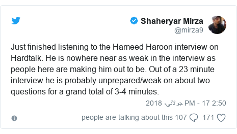 ٹوئٹر پوسٹس @mirza9 کے حساب سے: Just finished listening to the Hameed Haroon interview on Hardtalk. He is nowhere near as weak in the interview as people here are making him out to be. Out of a 23 minute interview he is probably unprepared/weak on about two questions for a grand total of 3-4 minutes.