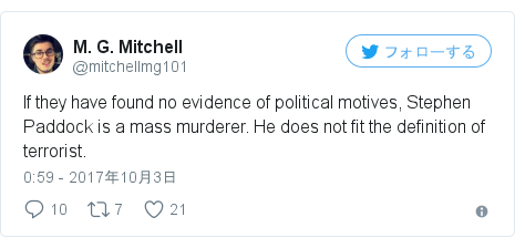 Twitter post by @mitchellmg101: If they have found no evidence of political motives, Stephen Paddock is a mass murderer. He does not fit the definition of terrorist.