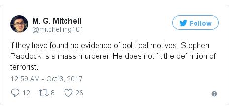 د @mitchellmg101 په مټ ټویټر  تبصره : If they have found no evidence of political motives, Stephen Paddock is a mass murderer. He does not fit the definition of terrorist.