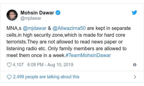 د @mjdawar په مټ ټویټر  تبصره : MNA,s @mjdawar & @Aliwazirna50 are kept in separate cells,in high security zone,which is made for hard core terrorists.They are not allowed to read news paper or listening radio etc. Only family members are allowed to meet them once in a week.#TeamMohsinDawar
