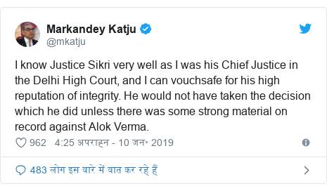ट्विटर पोस्ट @mkatju: I know Justice Sikri very well as I was his Chief Justice in the Delhi High Court, and I can vouchsafe for his high reputation of integrity. He would not have taken the decision which he did unless there was some strong material on record against Alok Verma.